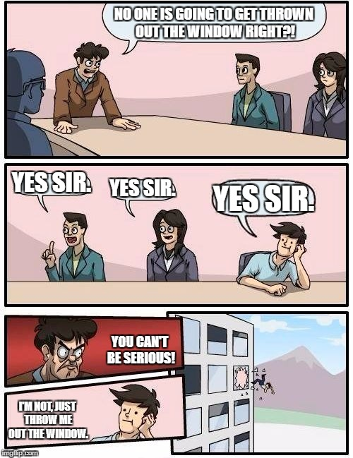 Boardroom Meeting Suggestion Meme | NO ONE IS GOING TO GET THROWN OUT THE WINDOW RIGHT?! YES SIR. YES SIR. YES SIR. YOU CAN'T BE SERIOUS! I'M NOT, JUST THROW ME OUT THE WINDOW. | image tagged in memes,boardroom meeting suggestion | made w/ Imgflip meme maker