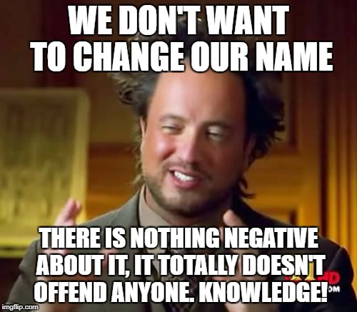 Ancient Aliens Meme | WE DON'T WANT TO CHANGE OUR NAME THERE IS NOTHING NEGATIVE ABOUT IT, IT TOTALLY DOESN'T OFFEND ANYONE. KNOWLEDGE! | image tagged in memes,ancient aliens | made w/ Imgflip meme maker