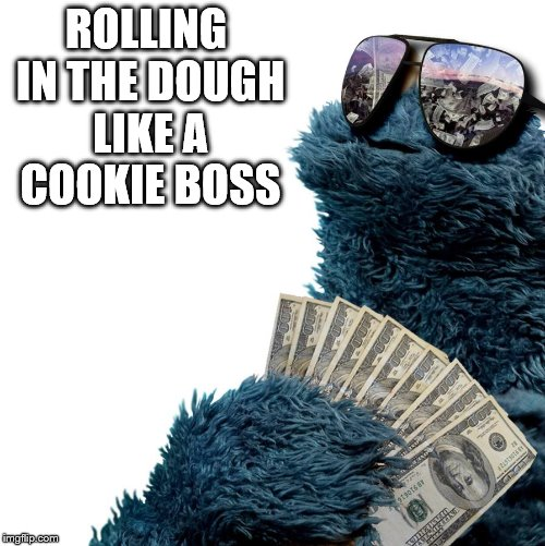 ROLLING IN THE DOUGH LIKE A COOKIE BOSS | image tagged in cookies clinton | made w/ Imgflip meme maker