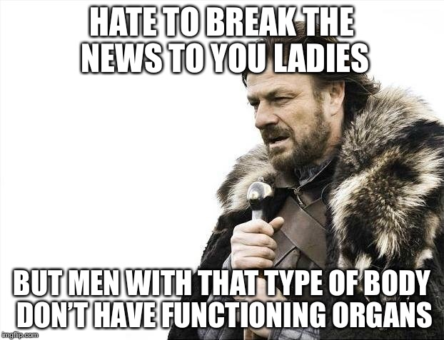 Brace Yourselves X is Coming Meme | HATE TO BREAK THE NEWS TO YOU LADIES BUT MEN WITH THAT TYPE OF BODY DON'T HAVE FUNCTIONING ORGANS | image tagged in memes,brace yourselves x is coming | made w/ Imgflip meme maker