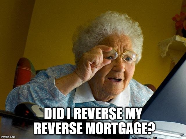 Grandma Finds The Internet Meme | DID I REVERSE MY REVERSE MORTGAGE? | image tagged in memes,grandma finds the internet | made w/ Imgflip meme maker