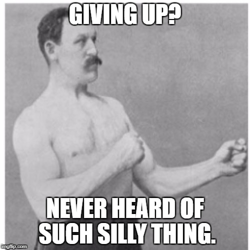 Overly Manly Man Meme | GIVING UP? NEVER HEARD OF SUCH SILLY THING. | image tagged in memes,overly manly man | made w/ Imgflip meme maker