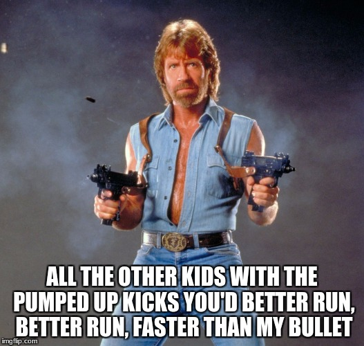 Chuck Norris Guns Meme | ALL THE OTHER KIDS WITH THE PUMPED UP KICKS YOU'D BETTER RUN, BETTER RUN, FASTER THAN MY BULLET | image tagged in memes,chuck norris guns,chuck norris | made w/ Imgflip meme maker