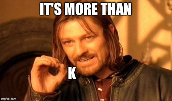 One Does Not Simply Meme | IT'S MORE THAN K | image tagged in memes,one does not simply | made w/ Imgflip meme maker