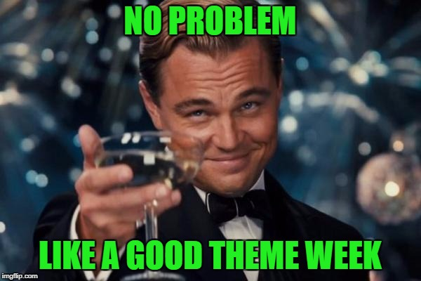 Leonardo Dicaprio Cheers Meme | NO PROBLEM LIKE A GOOD THEME WEEK | image tagged in memes,leonardo dicaprio cheers | made w/ Imgflip meme maker