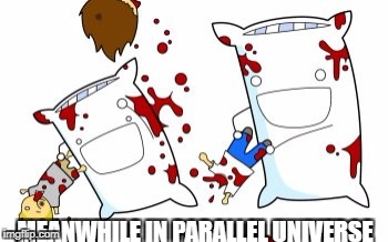 MEANWHILE IN PARALLEL UNIVERSE | image tagged in memes,funny,parallel universe,ssby | made w/ Imgflip meme maker
