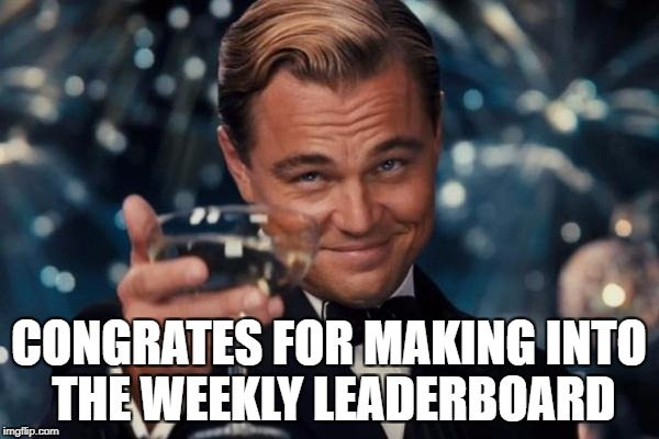 Leonardo Dicaprio Cheers Meme | CONGRATES FOR MAKING INTO THE WEEKLY LEADERBOARD | image tagged in memes,leonardo dicaprio cheers | made w/ Imgflip meme maker