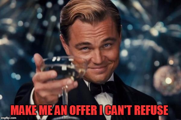 Leonardo Dicaprio Cheers Meme | MAKE ME AN OFFER I CAN'T REFUSE | image tagged in memes,leonardo dicaprio cheers | made w/ Imgflip meme maker