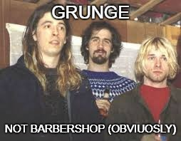 Nirvana haircuts | GRUNGE NOT BARBERSHOP (OBVIUOSLY) | image tagged in grunge,kurt cobain,dave grohl,nirvana,haircut | made w/ Imgflip meme maker