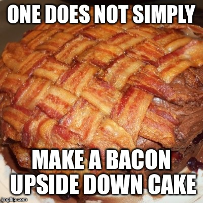 ONE DOES NOT SIMPLY MAKE A BACON UPSIDE DOWN CAKE | made w/ Imgflip meme maker