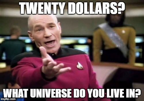 Picard Wtf Meme | TWENTY DOLLARS? WHAT UNIVERSE DO YOU LIVE IN? | image tagged in memes,picard wtf | made w/ Imgflip meme maker