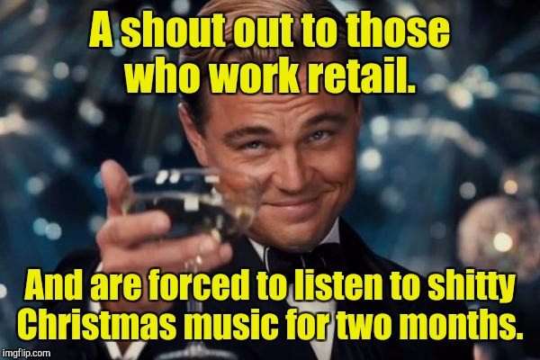 Leonardo Dicaprio Cheers Meme | A shout out to those who work retail. And are forced to listen to shitty Christmas music for two months. | image tagged in memes,leonardo dicaprio cheers | made w/ Imgflip meme maker