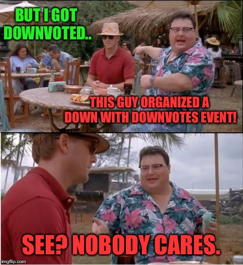 not hating but people might be sick of this theme. I know lots of us do care I'm being sarcastic! | THIS GUY ORGANIZED A DOWN WITH DOWNVOTES EVENT! SEE? NOBODY CARES. BUT I GOT DOWNVOTED.. | image tagged in see nobody cares,downvote,downvotes,complaining,complain,crying | made w/ Imgflip meme maker