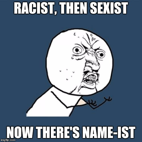 Y U No Meme | RACIST, THEN SEXIST NOW THERE'S NAME-IST | image tagged in memes,y u no | made w/ Imgflip meme maker