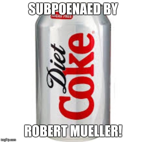 SUBPOENAED BY ROBERT MUELLER! | image tagged in diet coke | made w/ Imgflip meme maker