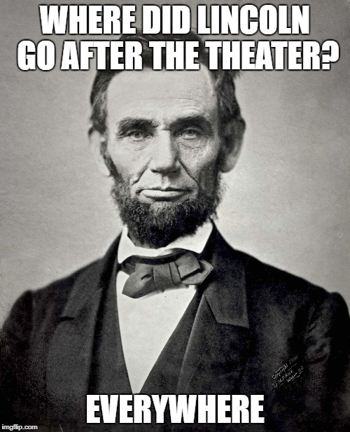 Abraham Lincoln | WHERE DID LINCOLN GO AFTER THE THEATER? EVERYWHERE | image tagged in abraham lincoln | made w/ Imgflip meme maker