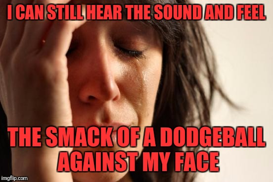 First World Problems Meme | I CAN STILL HEAR THE SOUND AND FEEL THE SMACK OF A DODGEBALL AGAINST MY FACE | image tagged in memes,first world problems | made w/ Imgflip meme maker