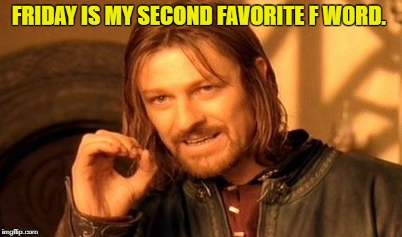 One Does Not Simply Meme | FRIDAY IS MY SECOND FAVORITE F WORD. | image tagged in memes,one does not simply | made w/ Imgflip meme maker