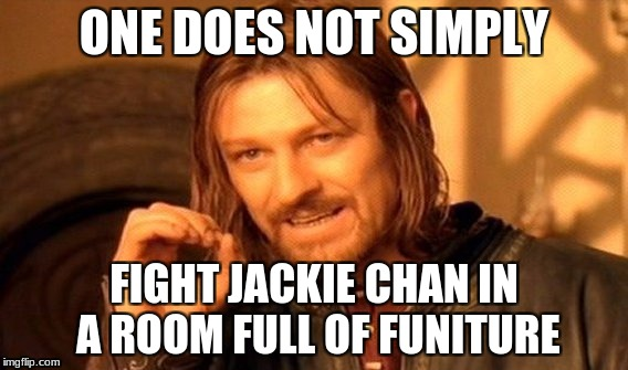 One Does Not Simply Meme | ONE DOES NOT SIMPLY FIGHT JACKIE CHAN IN A ROOM FULL OF FUNITURE | image tagged in memes,one does not simply | made w/ Imgflip meme maker