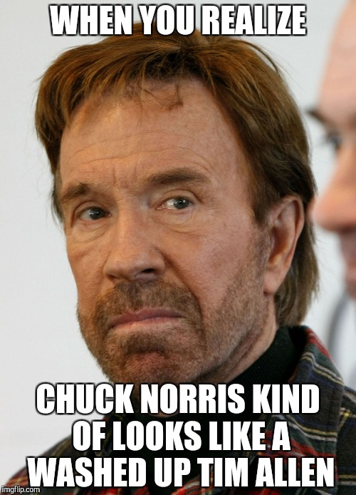chuck norris mad face | WHEN YOU REALIZE CHUCK NORRIS KIND OF LOOKS LIKE A WASHED UP TIM ALLEN | image tagged in chuck norris mad face | made w/ Imgflip meme maker