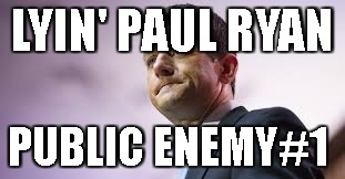 LYIN' PAUL RYAN PUBLIC ENEMY#1 | image tagged in ryan | made w/ Imgflip meme maker