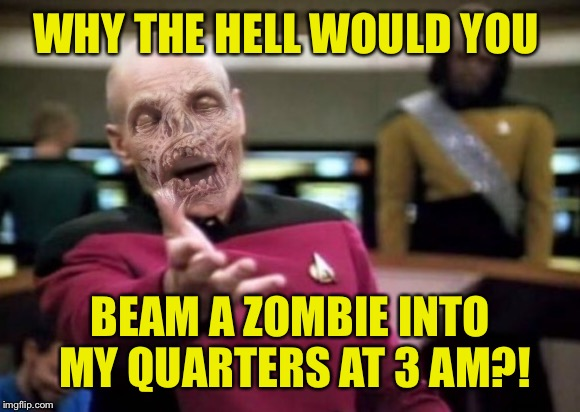 And stop laughing Number One! | WHY THE HELL WOULD YOU BEAM A ZOMBIE INTO MY QUARTERS AT 3 AM?! | image tagged in zombie picard,zombies,star trek | made w/ Imgflip meme maker