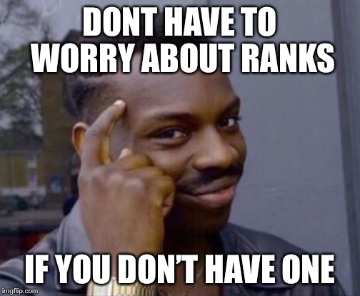 Roll Safe | DONT HAVE TO WORRY ABOUT RANKS IF YOU DON'T HAVE ONE | image tagged in roll safe | made w/ Imgflip meme maker
