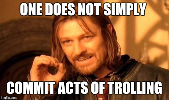 Truth  | ONE DOES NOT SIMPLY COMMIT ACTS OF TROLLING | image tagged in memes,one does not simply | made w/ Imgflip meme maker