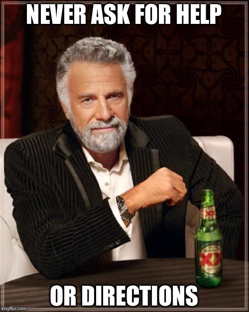 The Most Interesting Man In The World Meme | NEVER ASK FOR HELP OR DIRECTIONS | image tagged in memes,the most interesting man in the world | made w/ Imgflip meme maker