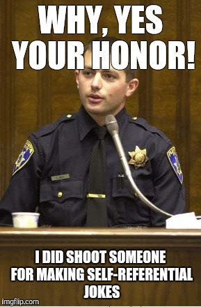 Police Officer Testifying Meme | WHY, YES YOUR HONOR! I DID SHOOT SOMEONE FOR MAKING SELF-REFERENTIAL JOKES | image tagged in memes,police officer testifying | made w/ Imgflip meme maker