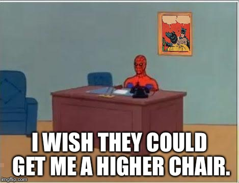 Superheroes don't ask for much. | I WISH THEY COULD GET ME A HIGHER CHAIR. | image tagged in memes,spiderman computer desk,spiderman,batman slapping robin | made w/ Imgflip meme maker