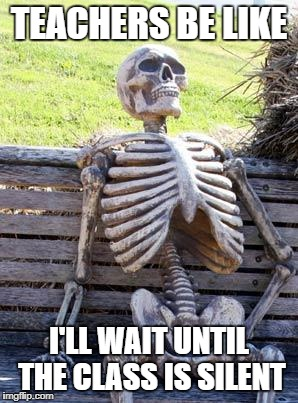 Waiting Skeleton Meme | TEACHERS BE LIKE I'LL WAIT UNTIL THE CLASS IS SILENT | image tagged in memes,waiting skeleton | made w/ Imgflip meme maker