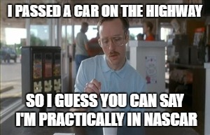 So I Guess You Can Say Things Are Getting Pretty Serious | I PASSED A CAR ON THE HIGHWAY SO I GUESS YOU CAN SAY I'M PRACTICALLY IN NASCAR | image tagged in memes,so i guess you can say things are getting pretty serious | made w/ Imgflip meme maker