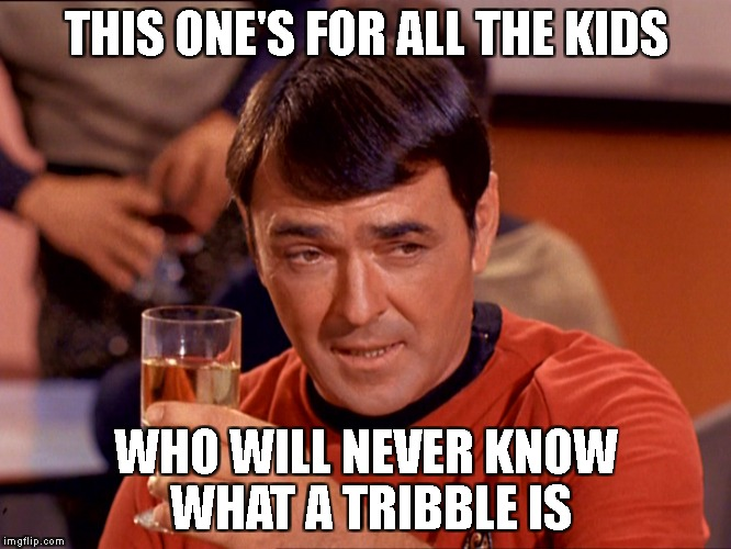 Geek Week | THIS ONE'S FOR ALL THE KIDS WHO WILL NEVER KNOW WHAT A TRIBBLE IS | image tagged in drunk scott,geek week | made w/ Imgflip meme maker