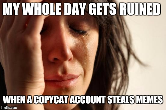 First World Problems Meme | MY WHOLE DAY GETS RUINED WHEN A COPYCAT ACCOUNT STEALS MEMES | image tagged in memes,first world problems | made w/ Imgflip meme maker