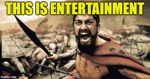 Sparta Leonidas Meme | THIS IS ENTERTAINMENT | image tagged in memes,sparta leonidas | made w/ Imgflip meme maker