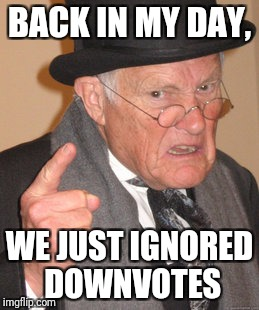 Back In My Day Meme | BACK IN MY DAY, WE JUST IGNORED DOWNVOTES | image tagged in memes,back in my day | made w/ Imgflip meme maker