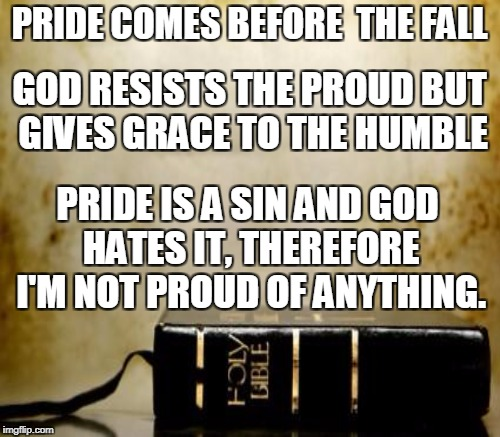 PRIDE COMES BEFORE  THE FALL PRIDE IS A SIN AND GOD HATES IT, THEREFORE I'M NOT PROUD OF ANYTHING. GOD RESISTS THE PROUD BUT GIVES GRACE TO  | made w/ Imgflip meme maker