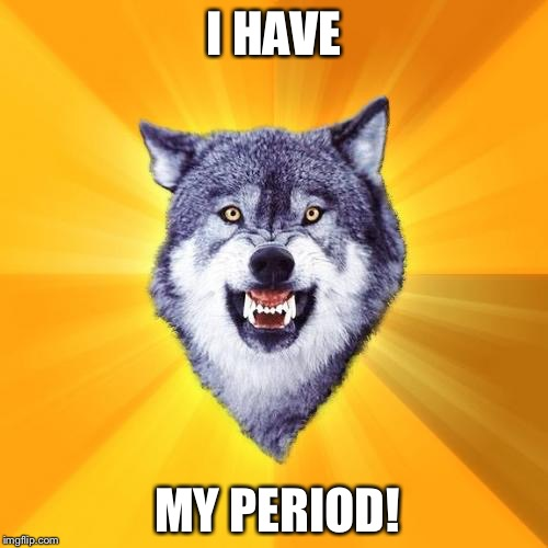 Courage Wolf Meme | I HAVE MY PERIOD! | image tagged in memes,courage wolf | made w/ Imgflip meme maker