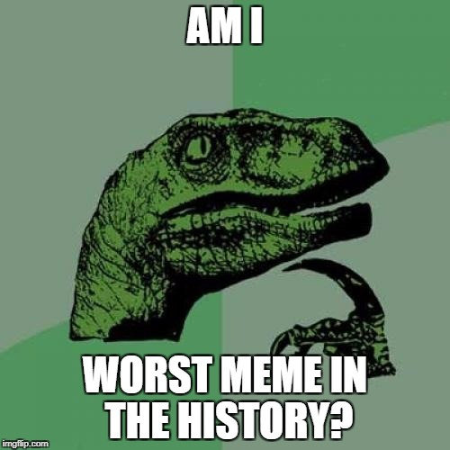 Philosoraptor Meme | AM I WORST MEME IN THE HISTORY? | image tagged in memes,philosoraptor | made w/ Imgflip meme maker