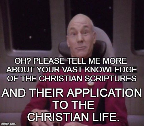 Whenever someone tells me how a Christian should live and I can tell they have no idea what they're talking about.  | OH? PLEASE TELL ME MORE ABOUT YOUR VAST KNOWLEDGE OF THE CHRISTIAN SCRIPTURES AND THEIR APPLICATION TO THE CHRISTIAN LIFE. | image tagged in memes,picard surprised,christian,scriptures,no idea | made w/ Imgflip meme maker