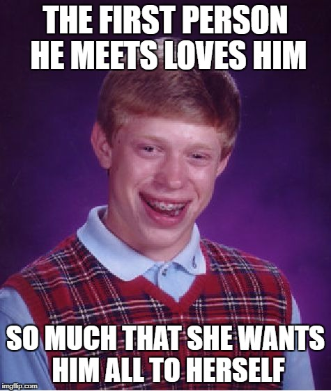 Bad Luck Brian Meme | THE FIRST PERSON HE MEETS LOVES HIM SO MUCH THAT SHE WANTS HIM ALL TO HERSELF | image tagged in memes,bad luck brian | made w/ Imgflip meme maker