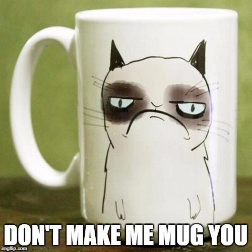 You've got to be kitten me | DON'T MAKE ME MUG YOU | image tagged in memes,grumpy cat,bad puns,dank memes,funny,depressing | made w/ Imgflip meme maker
