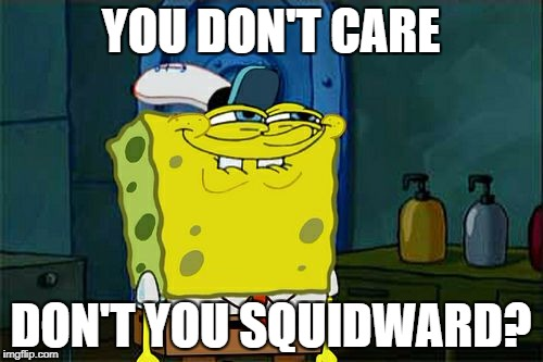 Dont You Squidward Meme | YOU DON'T CARE DON'T YOU SQUIDWARD? | image tagged in memes,dont you squidward | made w/ Imgflip meme maker
