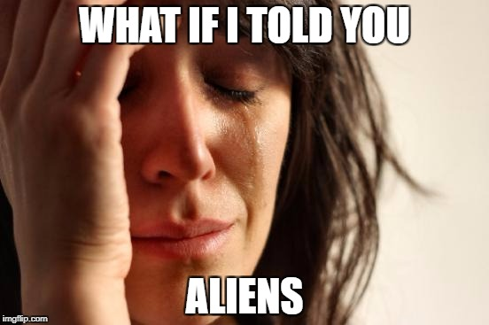 First World Problems Meme | WHAT IF I TOLD YOU ALIENS | image tagged in memes,first world problems | made w/ Imgflip meme maker