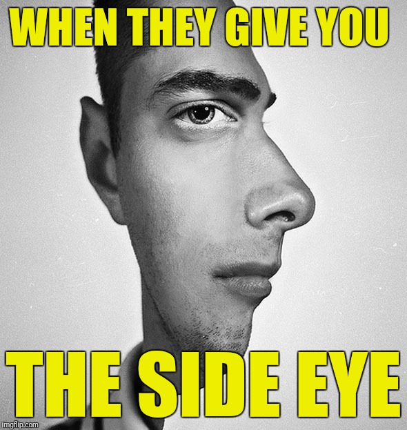 WHEN THEY GIVE YOU THE SIDE EYE | made w/ Imgflip meme maker