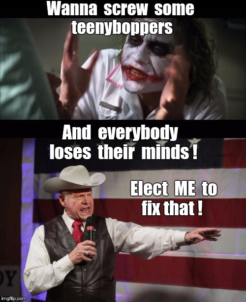 Vote for Roy Moore | Wanna  screw  some      teenyboppers And  everybody  loses  their  minds ! Elect  ME  to     fix that ! | image tagged in memes,roy moore,joker,and everybody loses their minds,nsfw | made w/ Imgflip meme maker