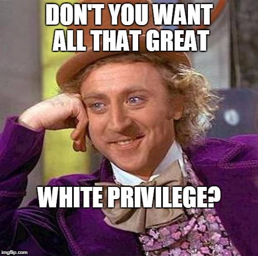 Creepy Condescending Wonka Meme | DON'T YOU WANT ALL THAT GREAT WHITE PRIVILEGE? | image tagged in memes,creepy condescending wonka | made w/ Imgflip meme maker