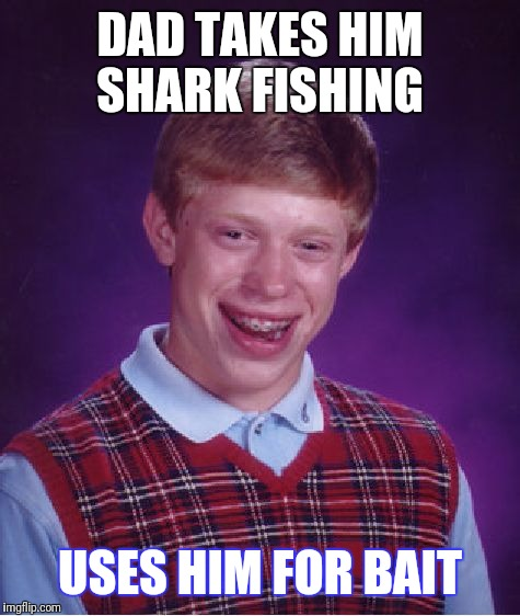 Bad Luck Brian Meme | DAD TAKES HIM SHARK FISHING USES HIM FOR BAIT | image tagged in memes,bad luck brian | made w/ Imgflip meme maker