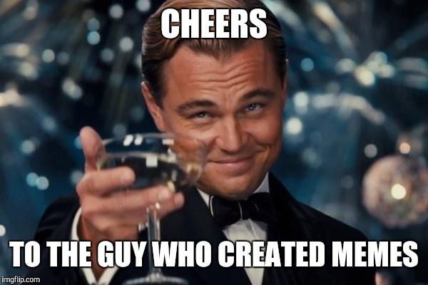 Leonardo Dicaprio Cheers Meme | CHEERS TO THE GUY WHO CREATED MEMES | image tagged in memes,leonardo dicaprio cheers | made w/ Imgflip meme maker